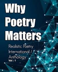 Realistic Poetry International  'Why Poetry Matters' Book Anthology  Poet/Author List  We would like to take a moment to give a special thanks to all of the amazing poets who participated in this book. Each and every one of you did a fantastic job and made this a truly unforgettable experience. We sincerely appreciate all of your hard work and creativity in contributing towards this poetry collaboration.  Jasmine Farrell – U.S.A Christena Williams – Jamaica Kuei-shien LEE – Taiwan Monsif Beroual – Morocco Kimberly Burnham - Spokane, WA, USA Dilip Mohapatra – India Alicia Minjarez Ramírez – Mexico Norbert Góra – Poland Ronel Laubscher - South Africa DEBASISH MISHRA - INDIA YOUSSEF EL HARRAK – Morocco Cynthia Clark - Nebo, N.C ANTHONY BLAKE - Jamaica, New York Tony Ansah Tatjana Lon?arec - EUROPE, CROATIA, zAGREB Eunice Barbara Novio – Thailand Jeton Kelmendi – Albania/Belgium Joseph Kuntz - United States Jack Maze - Vancouver, B. C., Canada Ruth Asch – Spain Martha Shumba – Zimbabwe Tracey Conley-Bray - Donalsonville, GA Matthew Abuelo - New York MANJEERA KOTLA - HYDERABAD, INDIA Raymond Helligar Emilia T Davis - San Francisco, CA Tara Mapes – Ohio Jonel Abellanosa – Philippines Benjamin Hyatt - Kansas City, Missouri Global Poet Dr.K.G. Balakrishnan – India Ana Nedelcu – Romania Adam Brown - Eugene. Oregon Waltr Lane - Kentucky / Ohio transient Ramesh Khanna – India D Vinod Kumar – india Ibrahim Baba Lawan - Kano State, Nigeria Fozia Arif - United Kingdom Vedanta jörg schirmer, the unknown poet. Tina Gay Wilson Afshan Fatima Kolawole Adebayo - Ondo State, Nigeria. Nitusmita Saikia – India Hassen Gara – Tunisia Gilles Leukade – France Anca Mihaela Bruma – Romania Leslie David Bush - Christchuirch, New Zealand. Suzy Davies - United Kingdom Fernando José Martinez - Alderete, Mexico Ngozi Olivia Osuoha – Nigerian Graham Robinson - United Kingdom. DENISE ISAAC - MIAMI, FLORIDA Marieta Maglas – Romania Allen McNair - Chicago, IL Nirzal Sharma – Nepal Gloria J. Wimberley - Virginia